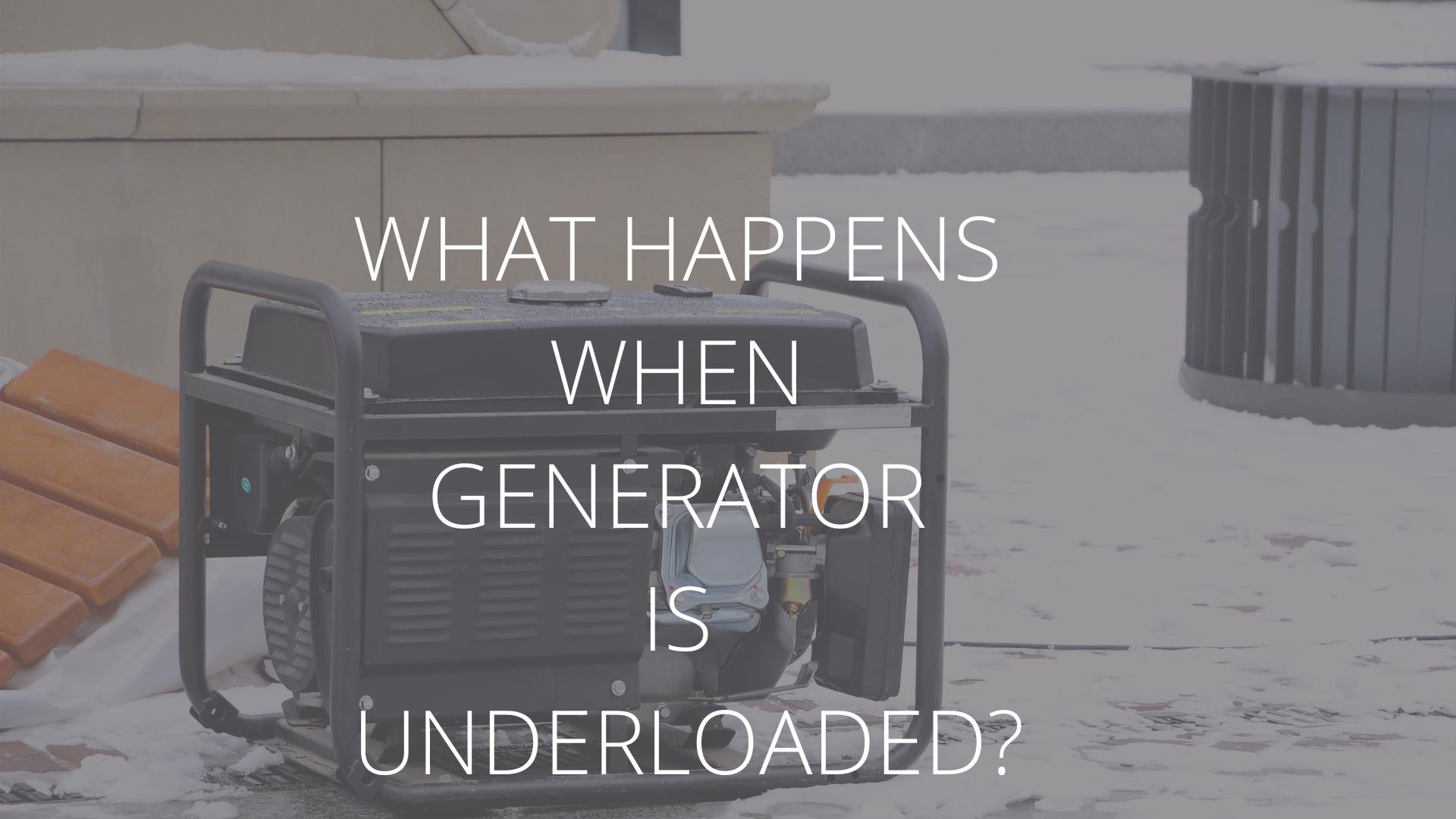 what happens when generator is underloaded